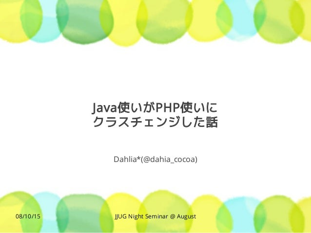 JJUG Night Seminar @ August08/10/15 Java使いがPHP使いに クラスチェンジした話 Dahlia*(@dahia_cocoa)