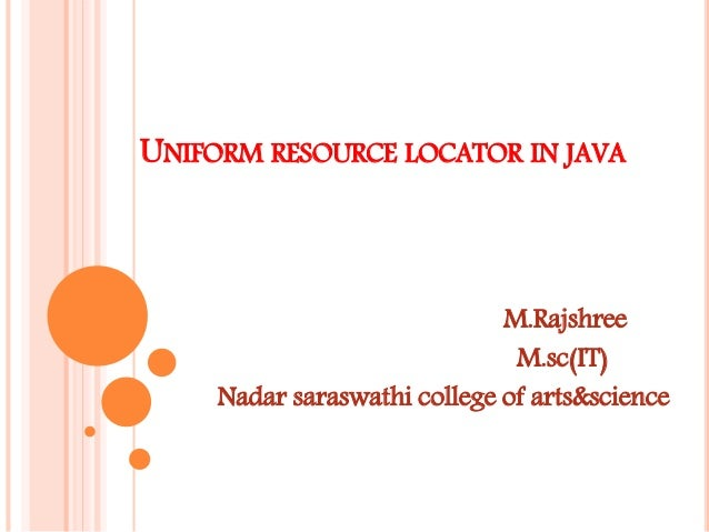UNIFORM RESOURCE LOCATOR IN JAVA M.Rajshree M.sc(IT) Nadar saraswathi college of arts&science