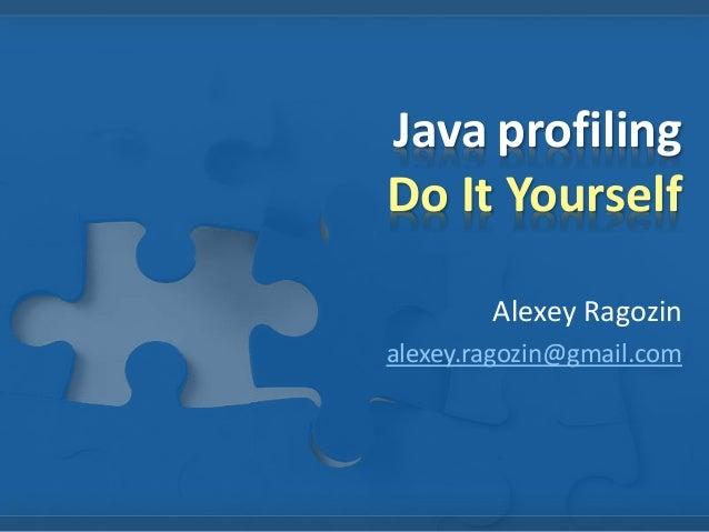 Java profiling  Do It Yourself  Alexey Ragozin  alexey.ragozin@gmail.com