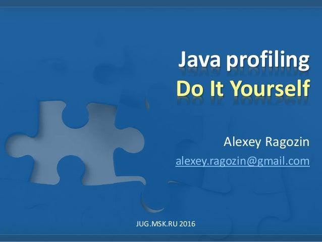 Java profiling Do It Yourself Alexey Ragozin alexey.ragozin@gmail.com JUG.MSK.RU 2016