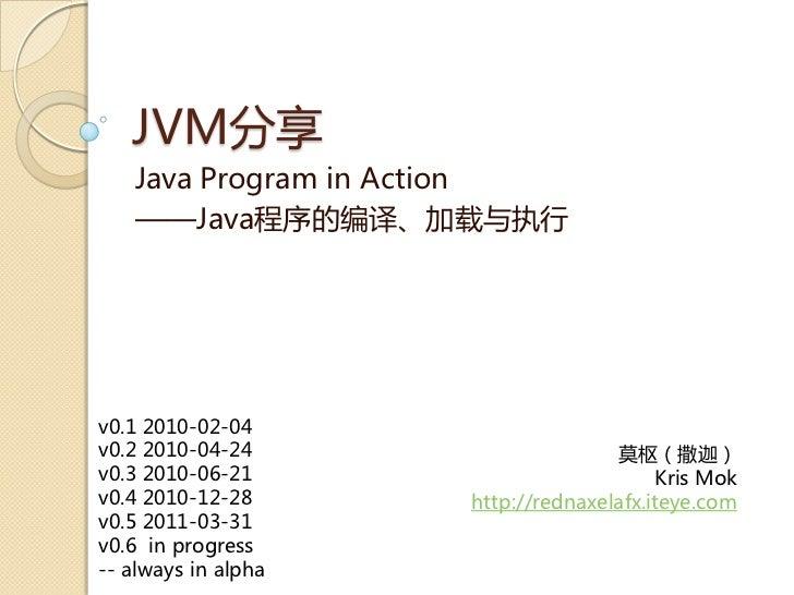 JVM分享   Java Program in Action   ——Java程序癿编译、加载不执行v0.1 2010-02-04v0.2 2010-04-24                     莫枢(撒迦)v0.3 2010-06-21...