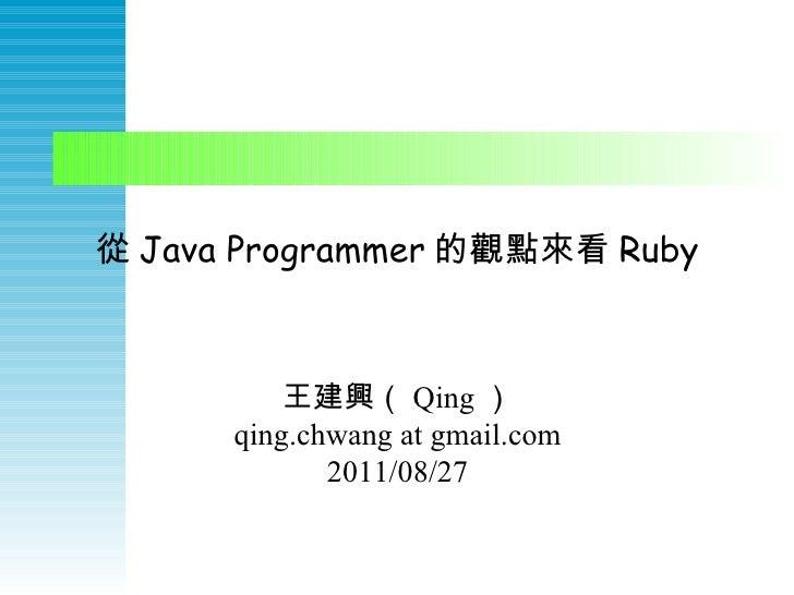 從 Java Programmer 的觀點來看 Ruby 王建興( Qing ) qing.chwang at gmail.com 2011/08/27