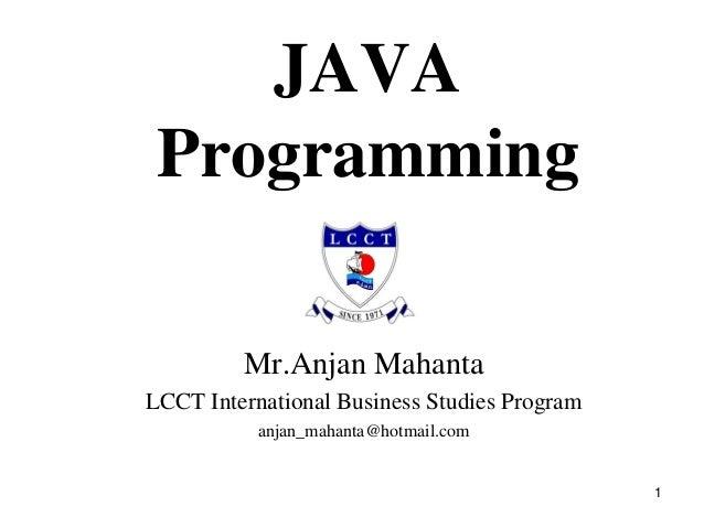 1 JAVA Programming Mr.Anjan Mahanta LCCT International Business Studies Program anjan_mahanta@hotmail.com