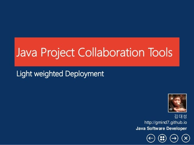 Java Project Collaboration Tools Light weighted Deployment 김대성 http://gmind7.github.io Java Software Developer