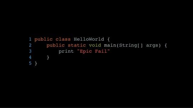"""1 public class HelloWorld { 2 public static void main(String[] args) { 3 print """"Epic Fail"""" 4 } 5 }"""