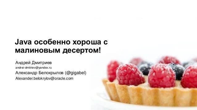 Java особенно хороша смалиновым десертом!Андрей Дмитриевandrei-dmitriev@yandex.ruАлександр Белокрылов (@gigabel)Alexander....