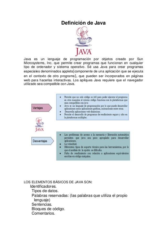 Definición de Java  Java es un lenguaje de programación por objetos creado por Sun Microsystems, Inc. que permite crear pr...