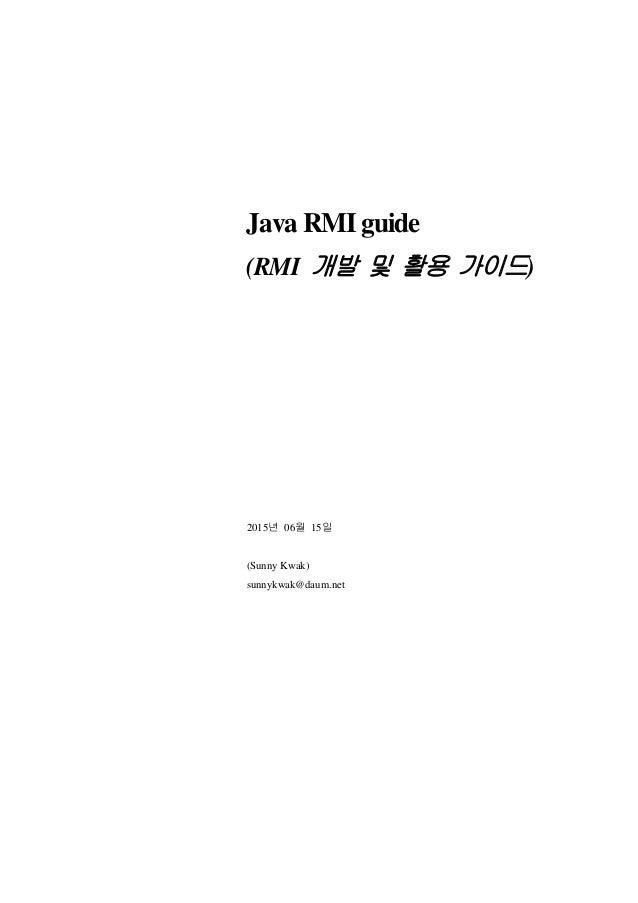 Java RMI guide (RMI 개발 및 활용 가이드) 2015년 06월 15일 (Sunny Kwak) sunnykwak@daum.net