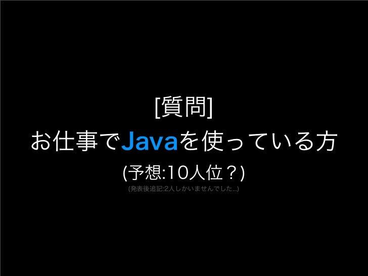 [質問]お仕事でJavaを使っている方    (予想:10人位?)    (発表後追記:2人しかいませんでした...)