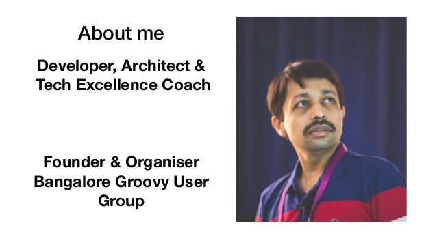 About me Developer, Architect & Tech Excellence Coach Founder & Organiser Bangalore Groovy User Group