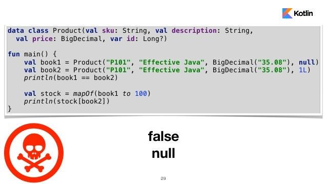 29 data class Product(val sku: String, val description: String, val price: BigDecimal, var id: Long?) fun main() { val boo...