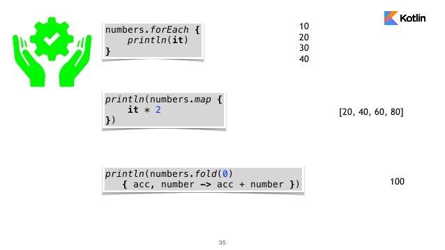 35 numbers.forEach { println(it) } println(numbers.map { it * 2 }) println(numbers.fold(0) { acc, number -> acc + number }...