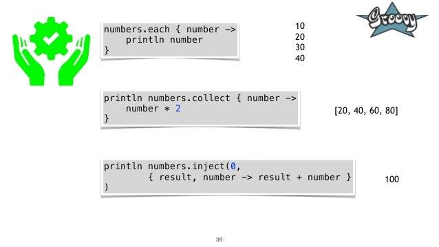 36 numbers.each { number -> println number } println numbers.collect { number -> number * 2 } println numbers.inject(0, { ...