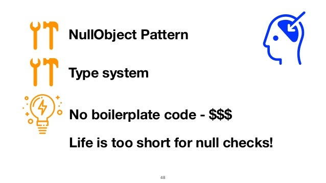 48 NullObject Pattern No boilerplate code - $$$ Life is too short for null checks! Type system