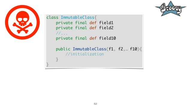 52 class ImmutableClass{ private final def field1 private final def field2 //... private final def field10 public Immutabl...