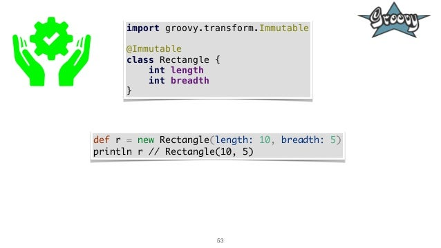 53 import groovy.transform.Immutable @Immutable class Rectangle { int length int breadth } def r = new Rectangle(length: 1...