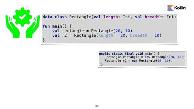 56 data class Rectangle(val length: Int, val breadth: Int) fun main() { val rectangle = Rectangle(20, 10) val r2 = Rectang...