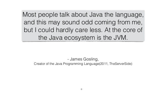 6 Most people talk about Java the language, and this may sound odd coming from me, but I could hardly care less. At the co...