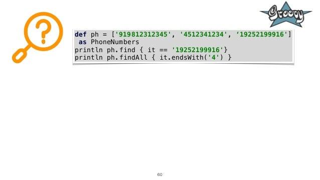 60 def ph = ['919812312345', '4512341234', '19252199916'] as PhoneNumbers println ph.find { it == '19252199916'} println p...