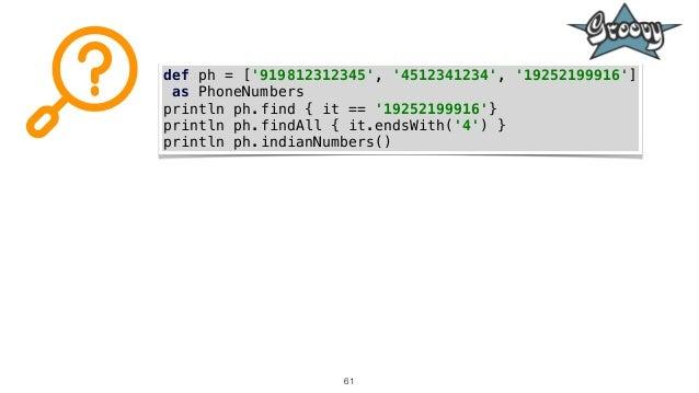 61 def ph = ['919812312345', '4512341234', '19252199916'] as PhoneNumbers println ph.find { it == '19252199916'} println p...