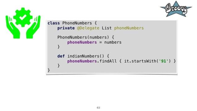 63 class PhoneNumbers { private @Delegate List phoneNumbers PhoneNumbers(numbers) { phoneNumbers = numbers } def indianNum...