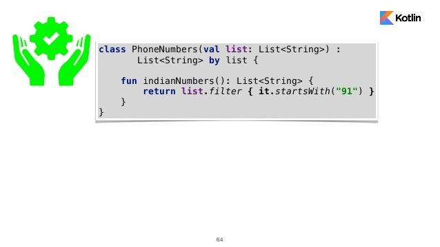 64 class PhoneNumbers(val list: List<String>) : List<String> by list { fun indianNumbers(): List<String> { return list.fil...