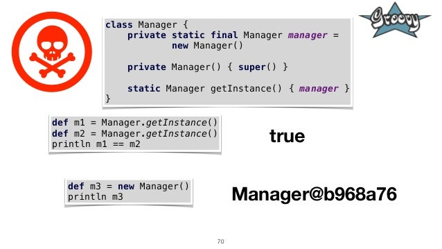 70 class Manager { private static final Manager manager = new Manager() private Manager() { super() } static Manager getIn...
