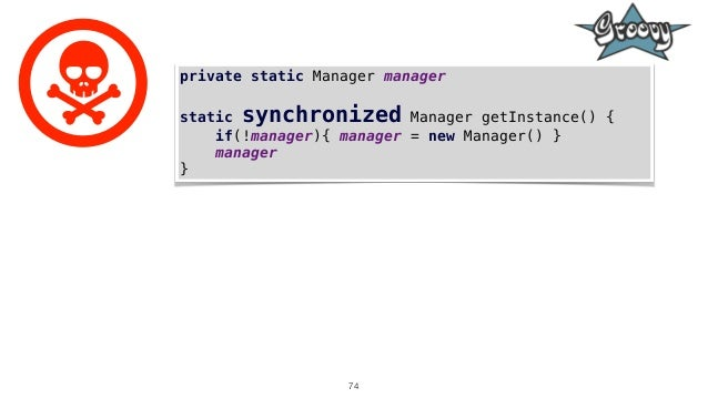 74 private static Manager manager static synchronized Manager getInstance() { if(!manager){ manager = new Manager() } mana...