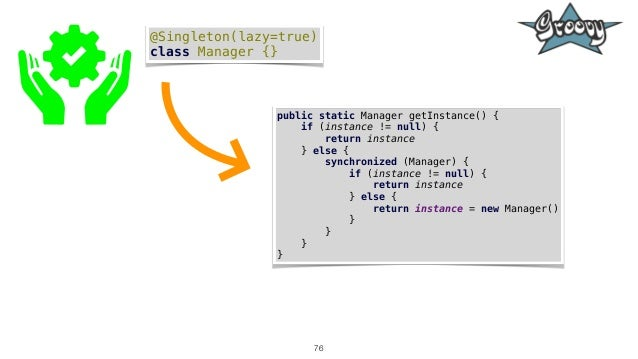 76 @Singleton(lazy=true) class Manager {} public static Manager getInstance() { if (instance != null) { return instance } ...