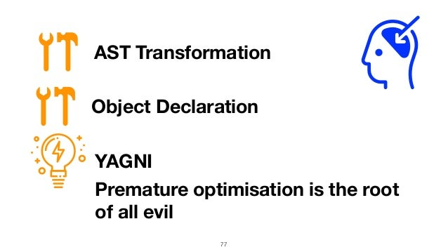 77 AST Transformation YAGNI Premature optimisation is the root of all evil Object Declaration