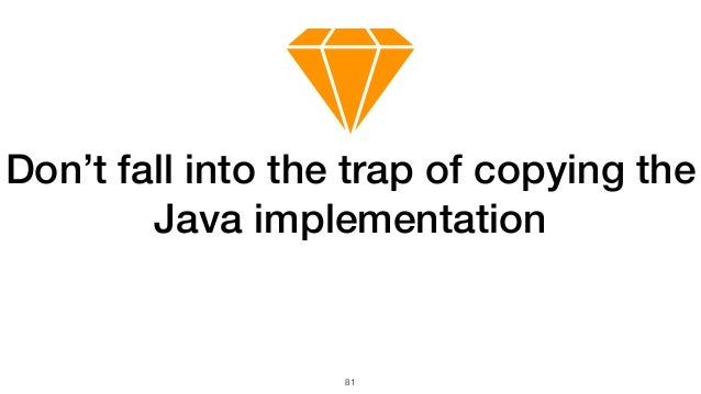 81 Don't fall into the trap of copying the Java implementation