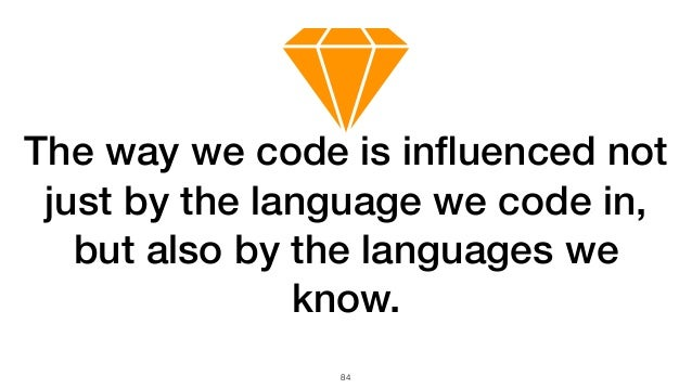 84 The way we code is influenced not just by the language we code in, but also by the languages we know.