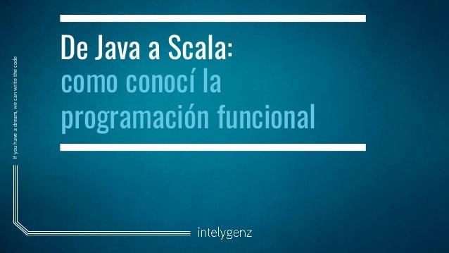 Ifyouhaveadream,wecanwritethecode De Java a Scala: como conocí la programación funcional