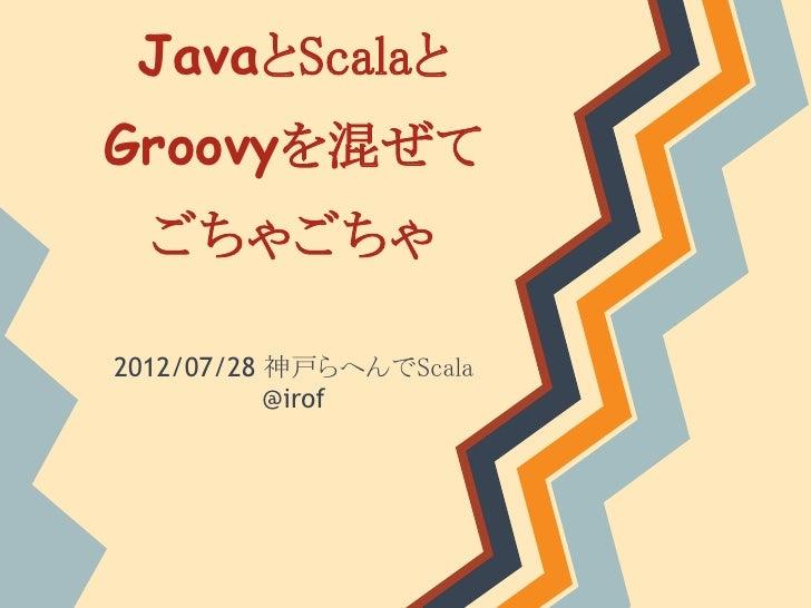 JavaとScalaとGroovyを混ぜて  ごちゃごちゃ2012/07/28 神戸らへんでScala           @irof