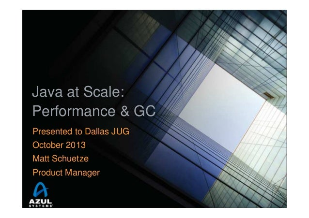 Java at Scale: Performance & GC Presented to Dallas JUG October 2013 Matt Schuetze Product Manager