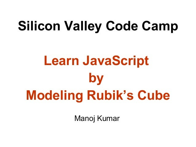Silicon Valley Code Camp Learn JavaScript by Modeling Rubik's Cube Manoj Kumar