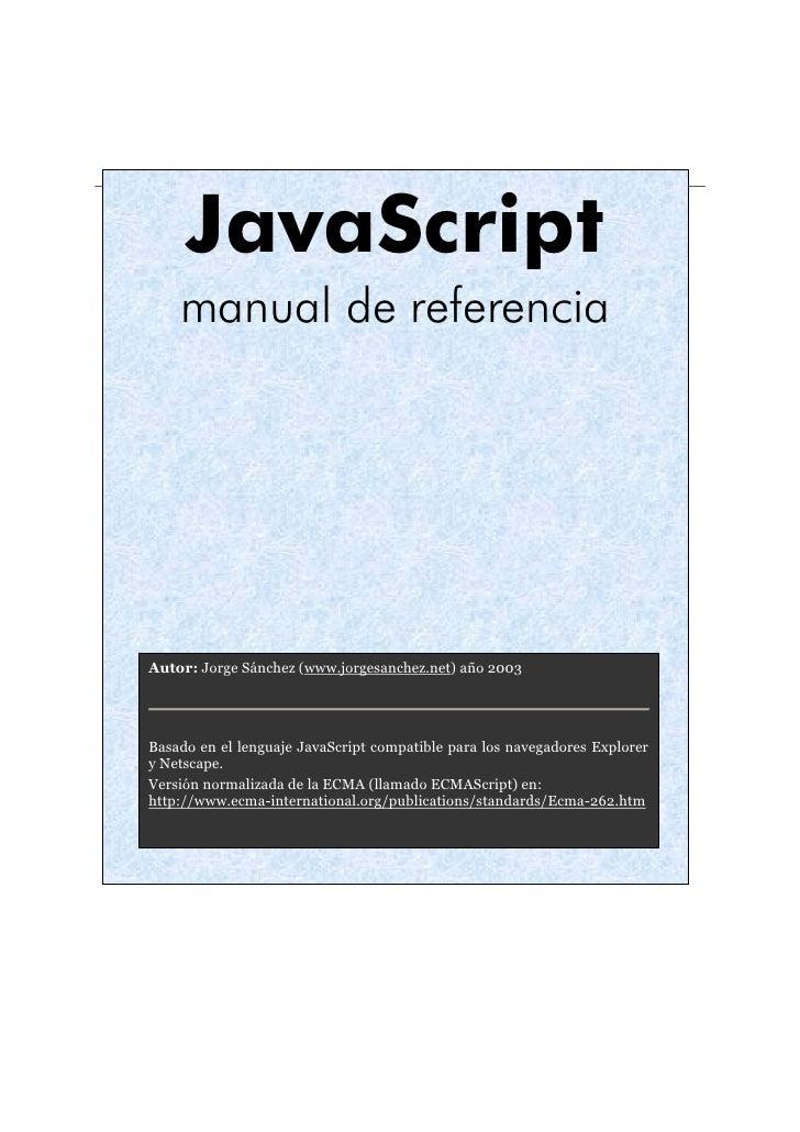 JavaScript     manual de referencia     Autor: Jorge Sánchez (www.jorgesanchez.net) año 2003     Basado en el lenguaje Jav...