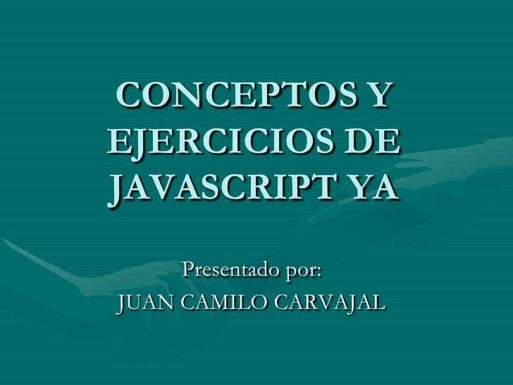 CONCEPTOS Y EJERCICIOS DE JAVASCRIPT YA       Presentado por: JUAN CAMILO CARVAJAL