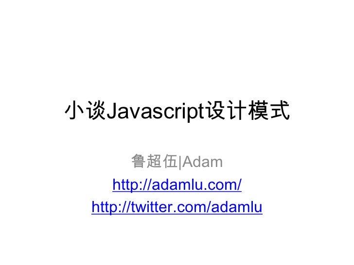 小谈Javascript设计模式<br />鲁超伍|Adam<br />http://adamlu.com/<br />http://twitter.com/adamlu<br />