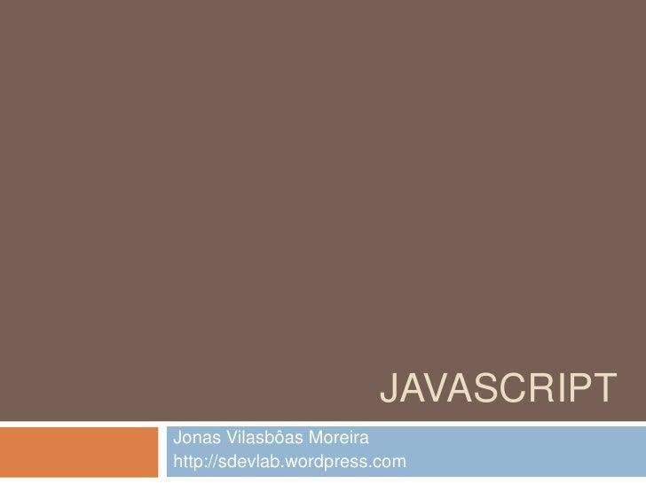 Javascript<br />Jonas Vilasbôas Moreira<br />http://sdevlab.wordpress.com<br />