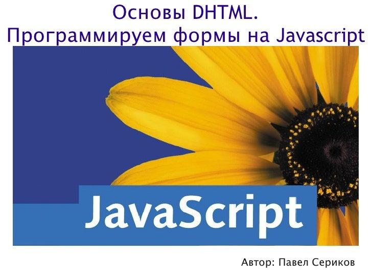 Основы DHTML. Программируем формы на Javascript                          Автор: Павел Сериков