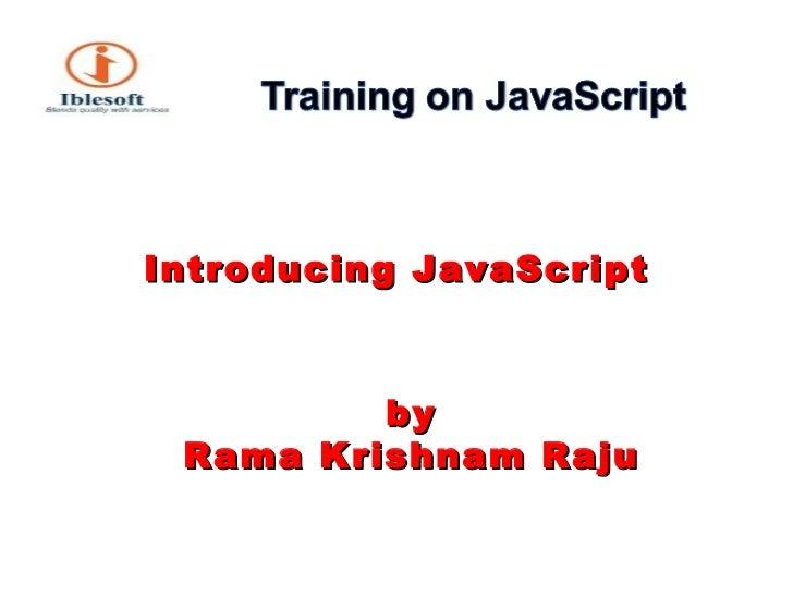 <ul><li>Introducing JavaScript </li></ul><ul><li>by Rama Krishnam Raju </li></ul>