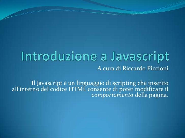 Introduzione a Javascript<br />A cura di Riccardo Piccioni<br />Il Javascriptè un linguaggio di scripting che inserito all...