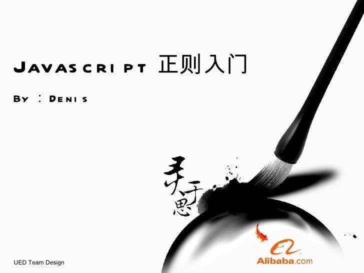 Javascript 正则入门 By : Denis UED Team Design