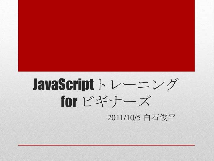 JavaScriptトレーニング    for ビギナーズ        2011/10/5 白石俊平
