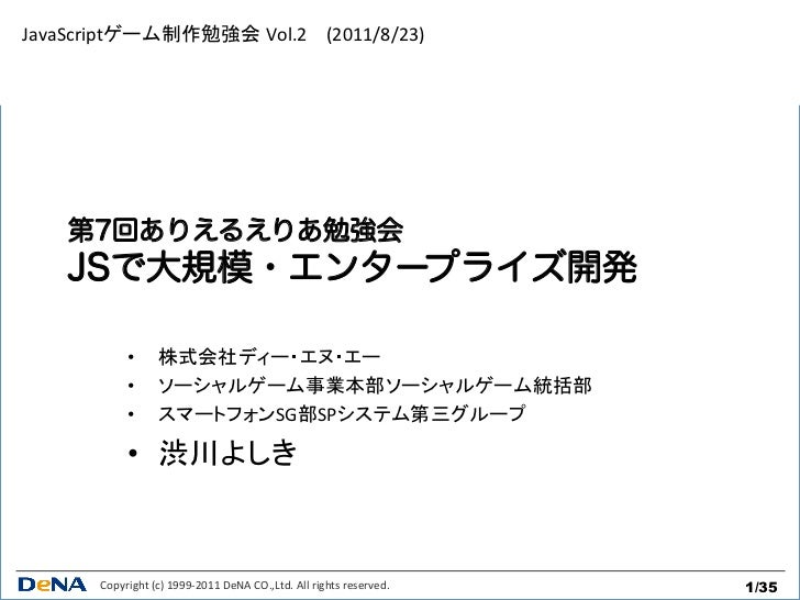 JavaScriptゲーム制作勉強会 Vol.2 (2011/8/23)    第7回ありえるえりあ勉強会    JSで大規模・エンタープライズ開発               •       株式会社ディー・エヌ・エー     ...