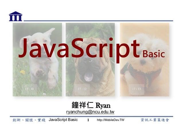 JavaScript Basic http://MobileDev.TW JavaScriptBasic 鐘祥仁 Ryan ryanchung@ncu.edu.tw 1