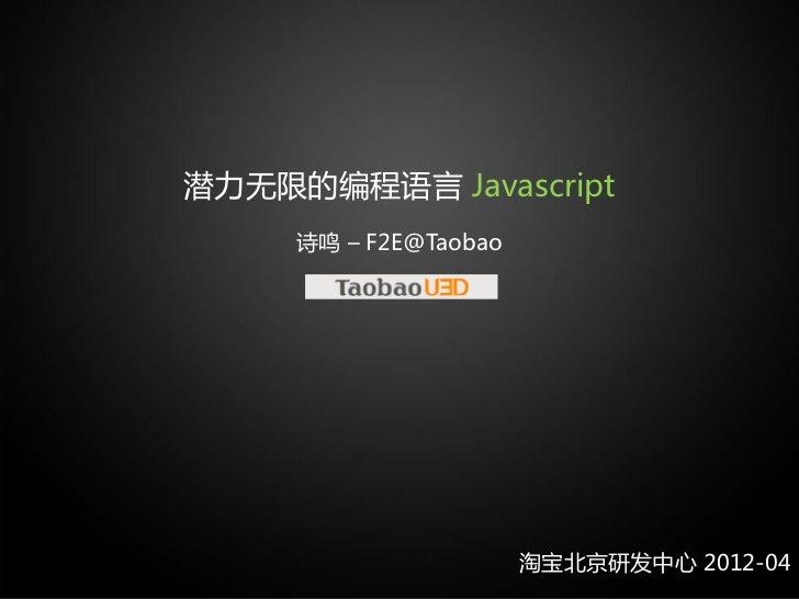 潜力无限的编程语言 Javascript     诗鸣 – F2E@Taobao                       淘宝北京研发中心 2012-04