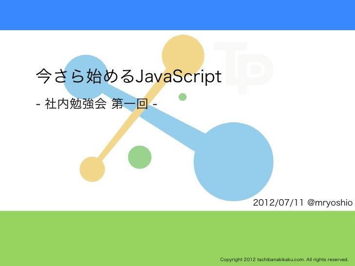 今さら始めるJavaScript- 社内勉強会 第一回 -                              2012/07/11 @mryoshio                Copyright 2012 tachibanakik...
