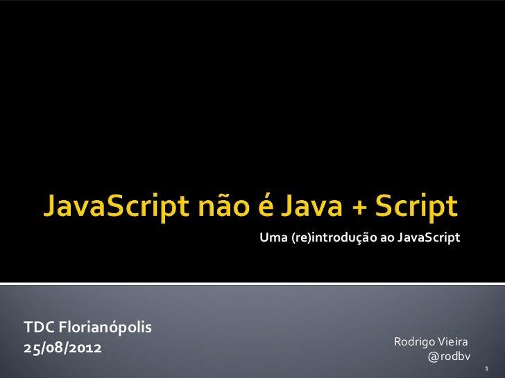 Uma (re)introdução ao JavaScriptTDC Florianópolis                                         Rodrigo Vieira25/08/2012        ...
